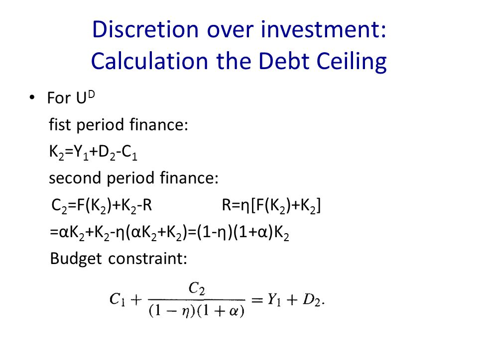 Discretion over investment: Calculation the Debt Ceiling For U D fist period finance: K 2 =Y 1 +D 2 -C 1 second period finance: C 2 =F(K 2 )+K 2 -R R=