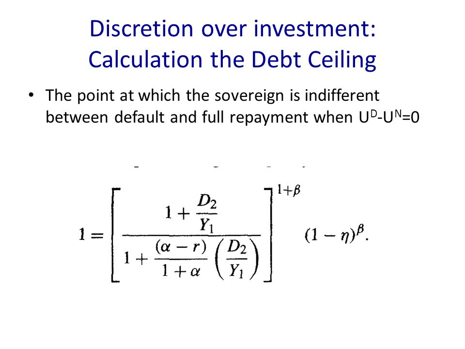 Discretion over investment: Calculation the Debt Ceiling The point at which the sovereign is indifferent between default and full repayment when U D -U N =0