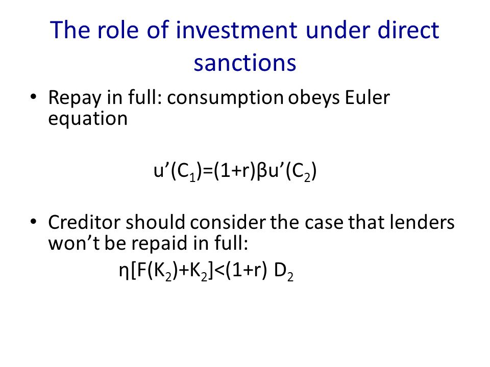 The role of investment under direct sanctions Repay in full: consumption obeys Euler equation u'(C 1 )=(1+r)βu'(C 2 ) Creditor should consider the case that lenders won't be repaid in full: η[F(K 2 )+K 2 ]<(1+r) D 2