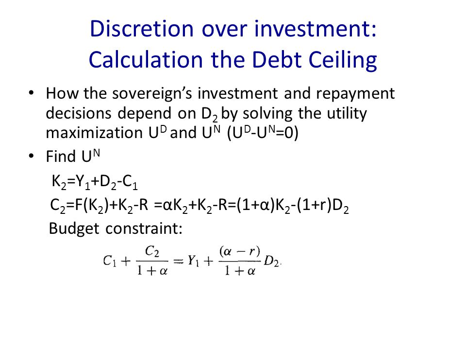 Discretion over investment: Calculation the Debt Ceiling How the sovereign's investment and repayment decisions depend on D 2 by solving the utility maximization U D and U N (U D -U N =0) Find U N K 2 =Y 1 +D 2 -C 1 C 2 =F(K 2 )+K 2 -R =αK 2 +K 2 -R=(1+α)K 2 -(1+r)D 2 Budget constraint: