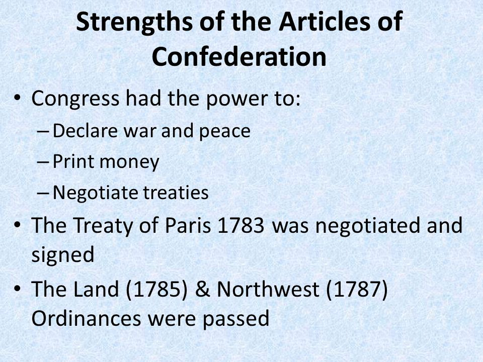 Strengths of the Articles of Confederation Congress had the power to: – Declare war and peace – Print money – Negotiate treaties The Treaty of Paris 1783 was negotiated and signed The Land (1785) & Northwest (1787) Ordinances were passed