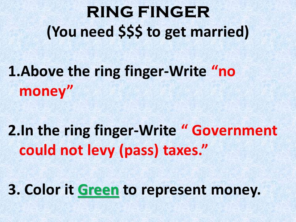 RING FINGER (You need $$$ to get married) 1.Above the ring finger-Write no money 2.In the ring finger-Write Government could not levy (pass) taxes. Green 3.