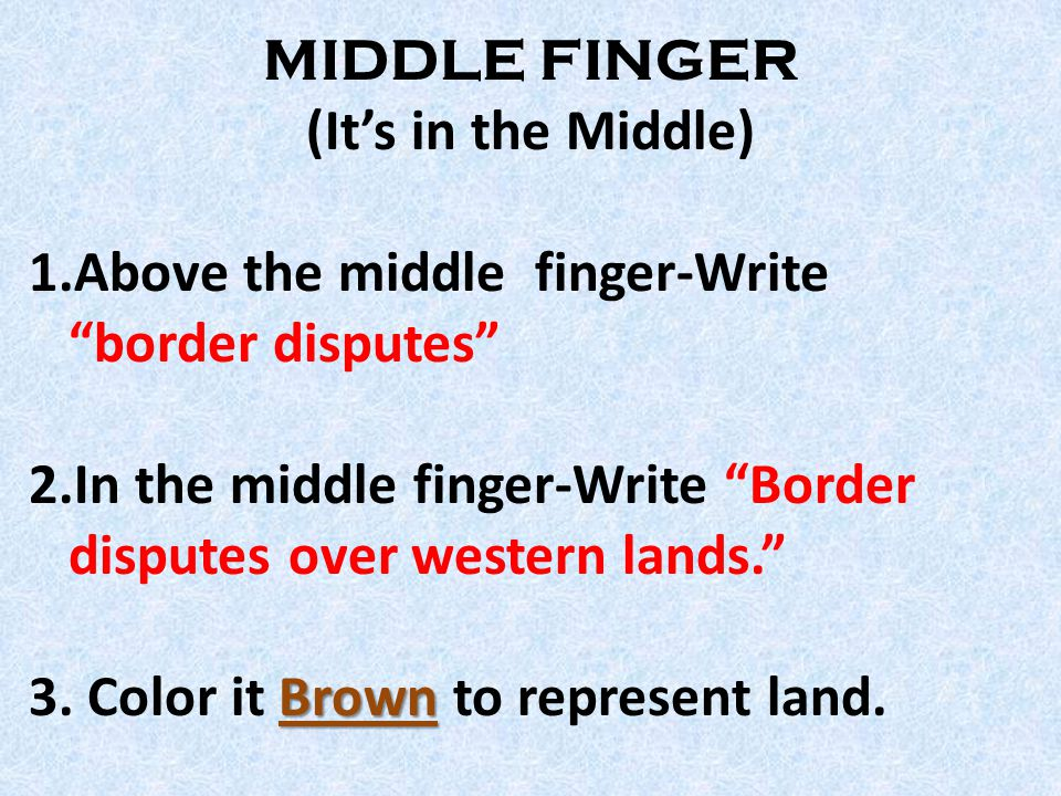 MIDDLE FINGER (It's in the Middle) 1.Above the middle finger-Write border disputes 2.In the middle finger-Write Border disputes over western lands. Brown 3.