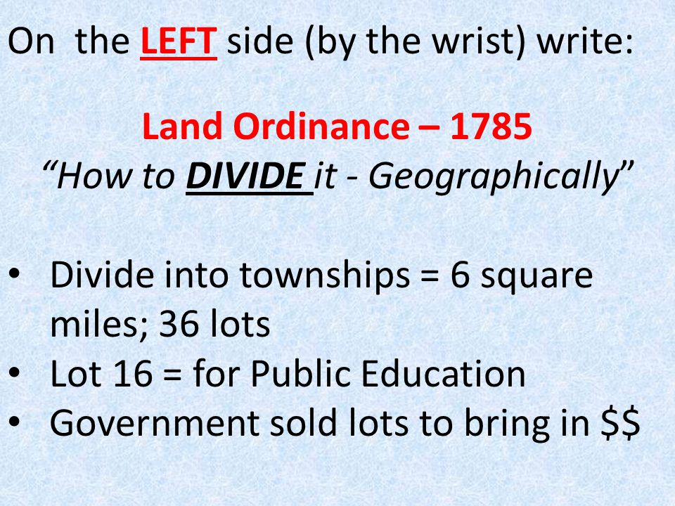 On the LEFT side (by the wrist) write: Land Ordinance – 1785 How to DIVIDE it - Geographically Divide into townships = 6 square miles; 36 lots Lot 16 = for Public Education Government sold lots to bring in $$
