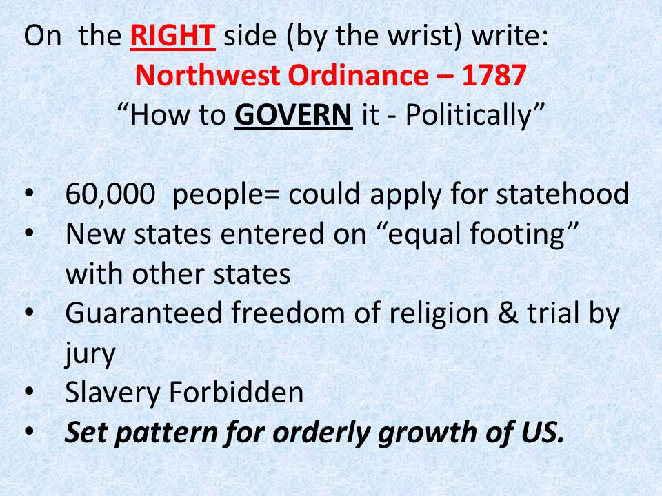 On the RIGHT side (by the wrist) write: Northwest Ordinance – 1787 How to GOVERN it - Politically 60,000 people= could apply for statehood New states entered on equal footing with other states Guaranteed freedom of religion & trial by jury Slavery Forbidden Set pattern for orderly growth of US.