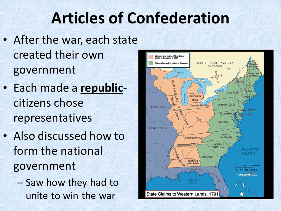 Articles of Confederation After the war, each state created their own government Each made a republic- citizens chose representatives Also discussed how to form the national government – Saw how they had to unite to win the war