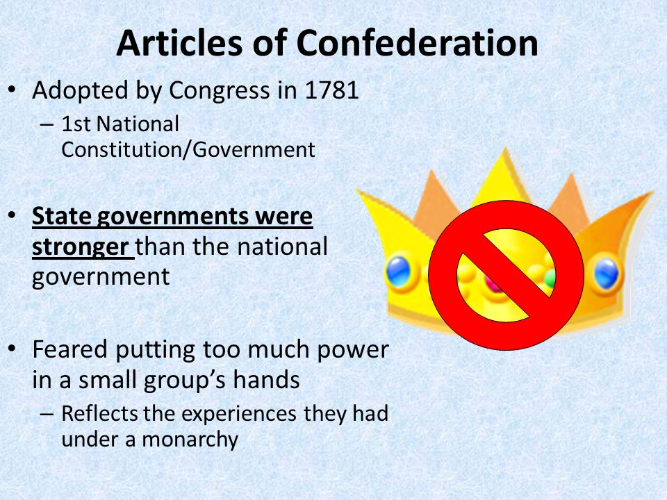 Articles of Confederation Adopted by Congress in 1781 – 1st National Constitution/Government State governments were stronger than the national government Feared putting too much power in a small group's hands – Reflects the experiences they had under a monarchy