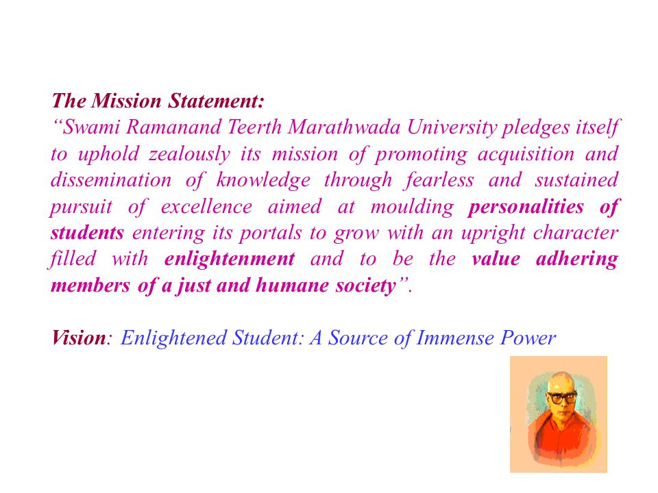 The Mission Statement: Swami Ramanand Teerth Marathwada University pledges itself to uphold zealously its mission of promoting acquisition and dissemination of knowledge through fearless and sustained pursuit of excellence aimed at moulding personalities of students entering its portals to grow with an upright character filled with enlightenment and to be the value adhering members of a just and humane society .