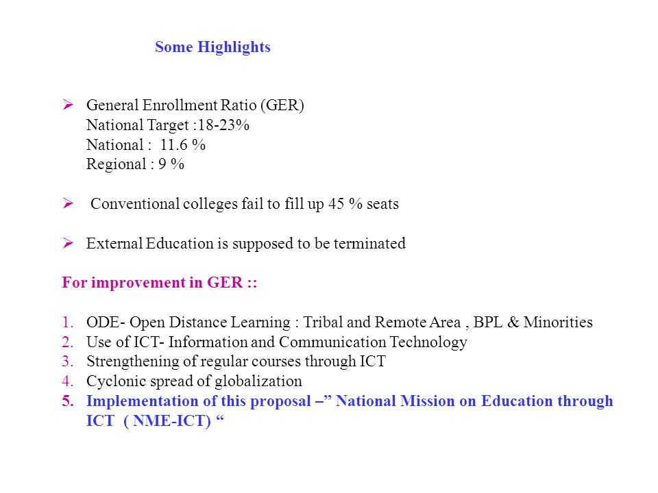  General Enrollment Ratio (GER) National Target :18-23% National : 11.6 % Regional : 9 %  Conventional colleges fail to fill up 45 % seats  External Education is supposed to be terminated For improvement in GER :: 1.ODE- Open Distance Learning : Tribal and Remote Area, BPL & Minorities 2.Use of ICT- Information and Communication Technology 3.Strengthening of regular courses through ICT 4.Cyclonic spread of globalization 5.Implementation of this proposal – National Mission on Education through ICT ( NME-ICT) Some Highlights