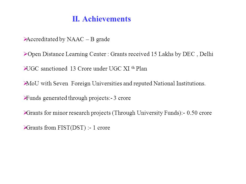  Accreditated by NAAC – B grade  Open Distance Learning Center : Grants received 15 Lakhs by DEC, Delhi  UGC sanctioned 13 Crore under UGC XI th Plan  MoU with Seven Foreign Universities and reputed National Institutions.
