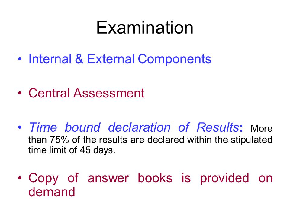 Examination Internal & External Components Central Assessment Time bound declaration of Results: More than 75% of the results are declared within the stipulated time limit of 45 days.