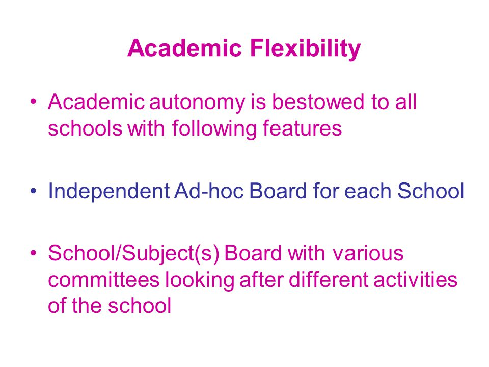 Academic autonomy is bestowed to all schools with following features Independent Ad-hoc Board for each School School/Subject(s) Board with various committees looking after different activities of the school Academic Flexibility