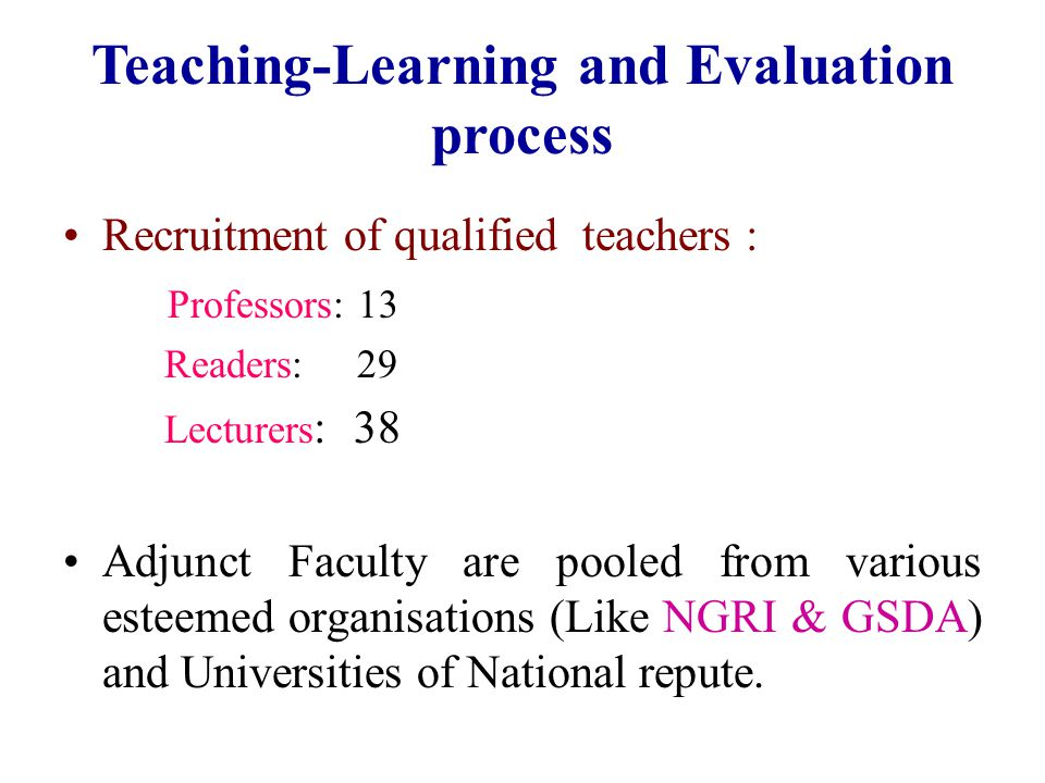 Teaching-Learning and Evaluation process Recruitment of qualified teachers : Professors: 13 Readers: 29 Lecturers : 38 Adjunct Faculty are pooled from various esteemed organisations (Like NGRI & GSDA) and Universities of National repute.