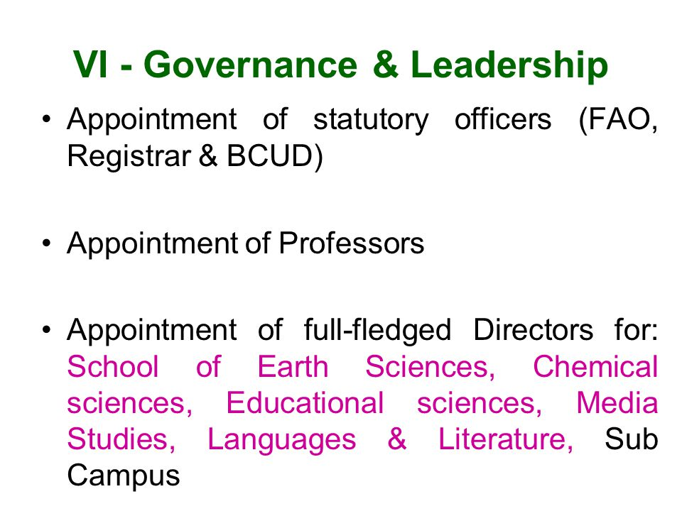 VI - Governance & Leadership Appointment of statutory officers (FAO, Registrar & BCUD) Appointment of Professors Appointment of full-fledged Directors for: School of Earth Sciences, Chemical sciences, Educational sciences, Media Studies, Languages & Literature, Sub Campus