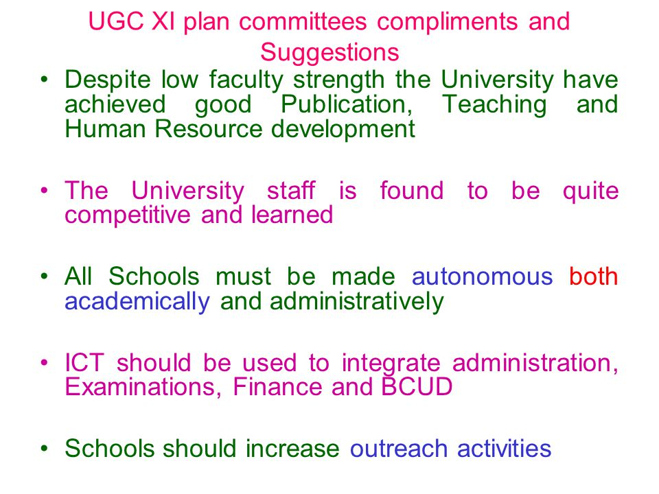 Despite low faculty strength the University have achieved good Publication, Teaching and Human Resource development The University staff is found to be quite competitive and learned All Schools must be made autonomous both academically and administratively ICT should be used to integrate administration, Examinations, Finance and BCUD Schools should increase outreach activities UGC XI plan committees compliments and Suggestions