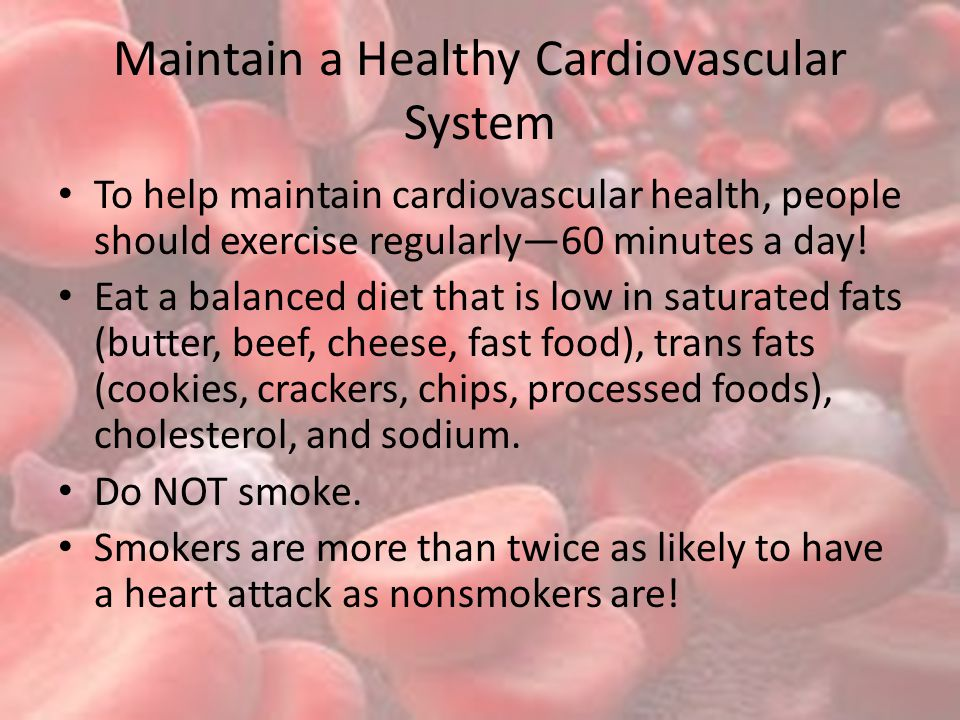 Maintain a Healthy Cardiovascular System To help maintain cardiovascular health, people should exercise regularly—60 minutes a day.