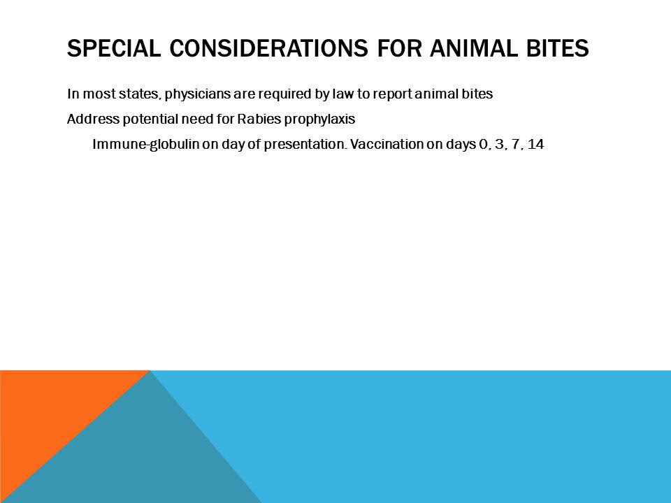 SPECIAL CONSIDERATIONS FOR ANIMAL BITES In most states, physicians are required by law to report animal bites Address potential need for Rabies prophylaxis Immune-globulin on day of presentation.