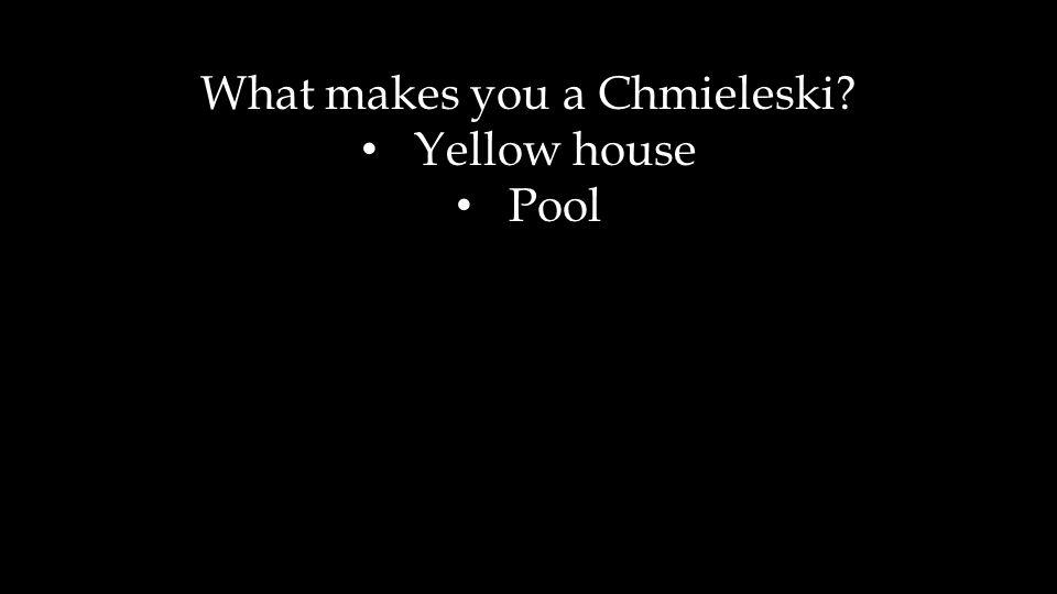 What makes you a Chmieleski? Yellow house Pool