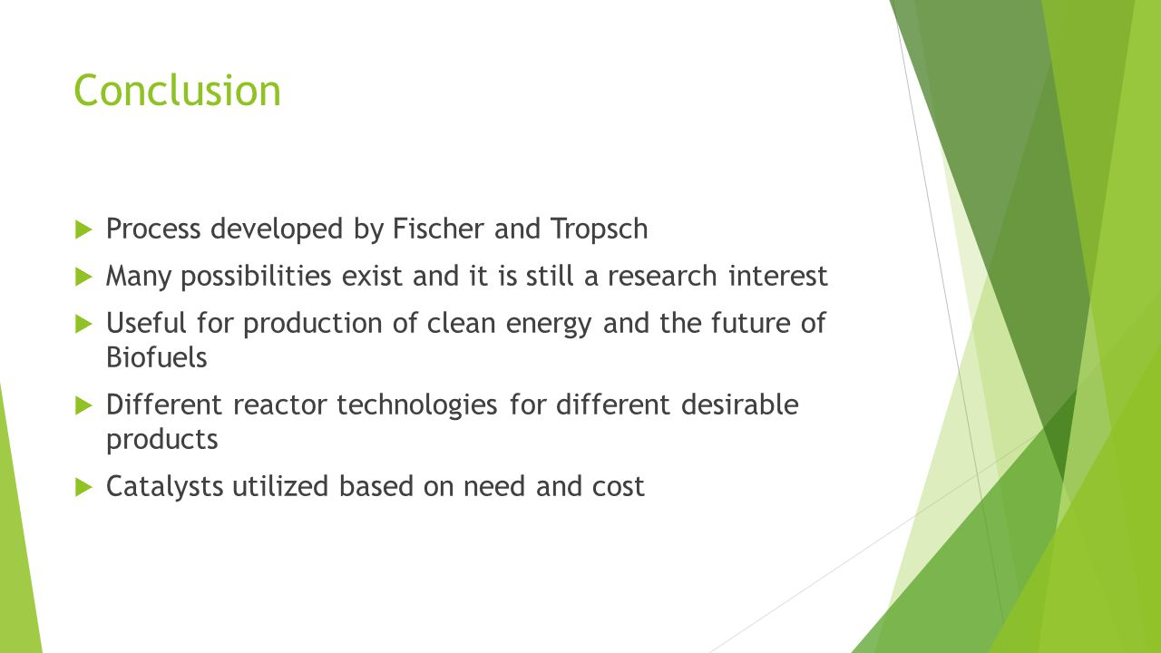 Conclusion  Process developed by Fischer and Tropsch  Many possibilities exist and it is still a research interest  Useful for production of clean energy and the future of Biofuels  Different reactor technologies for different desirable products  Catalysts utilized based on need and cost