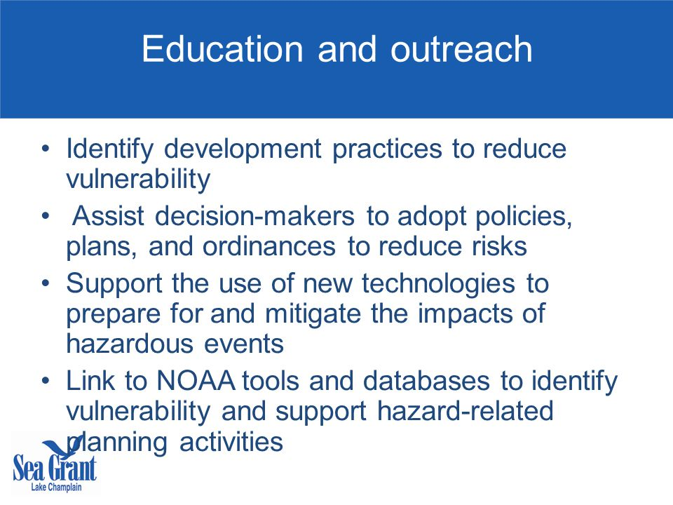 Education and outreach Identify development practices to reduce vulnerability Assist decision-makers to adopt policies, plans, and ordinances to reduce risks Support the use of new technologies to prepare for and mitigate the impacts of hazardous events Link to NOAA tools and databases to identify vulnerability and support hazard-related planning activities