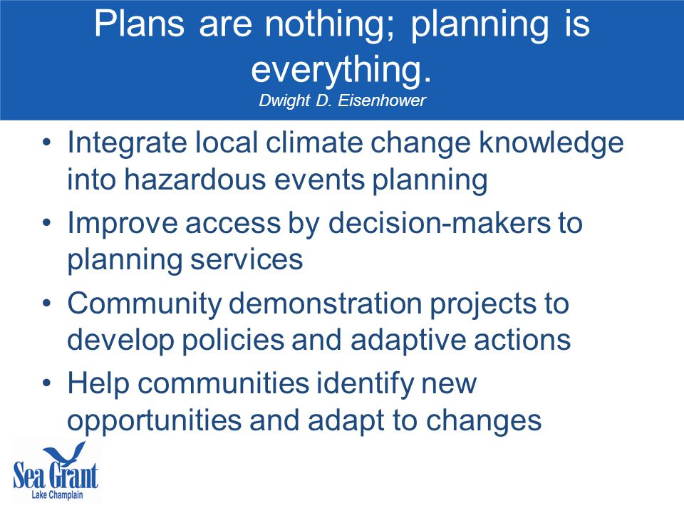 Plans are nothing; planning is everything. Dwight D. Eisenhower Integrate local climate change knowledge into hazardous events planning Improve access