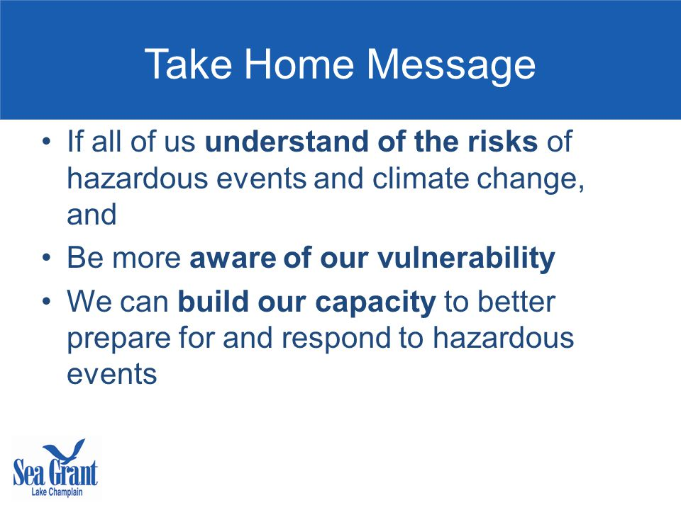 Take Home Message If all of us understand of the risks of hazardous events and climate change, and Be more aware of our vulnerability We can build our capacity to better prepare for and respond to hazardous events