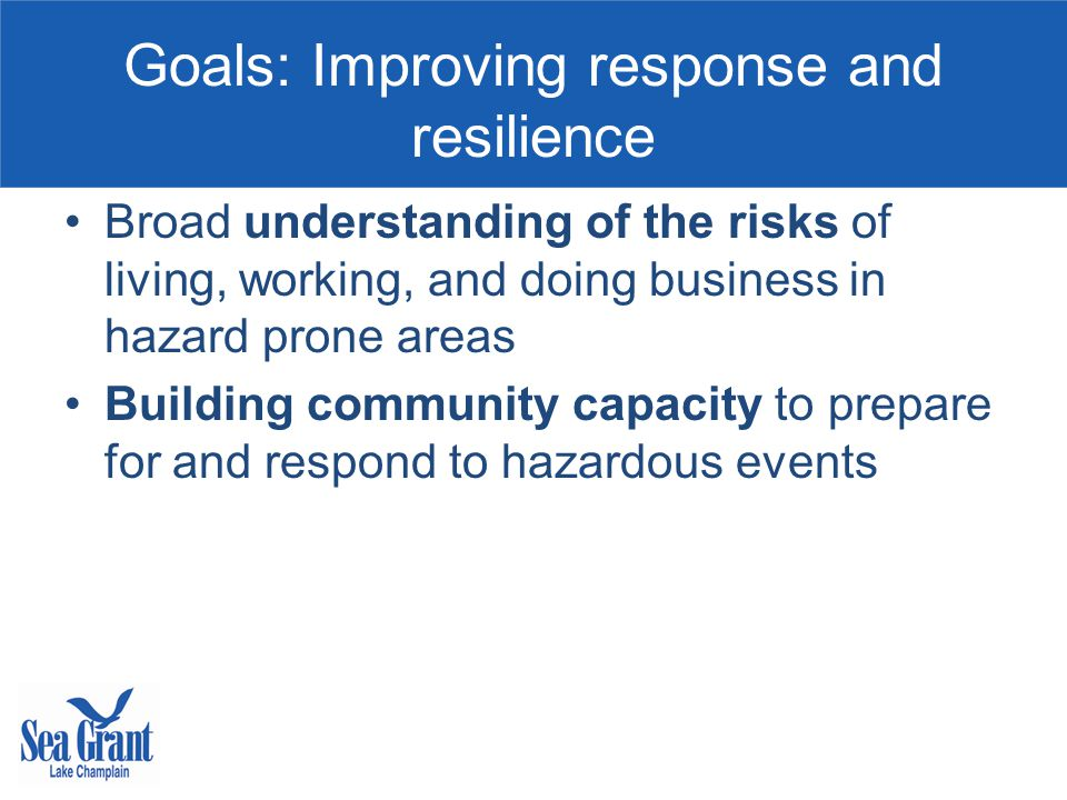 Goals: Improving response and resilience Broad understanding of the risks of living, working, and doing business in hazard prone areas Building commun