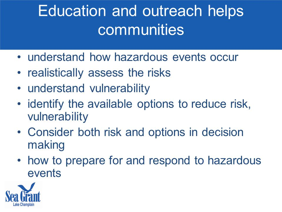 Education and outreach helps communities understand how hazardous events occur realistically assess the risks understand vulnerability identify the available options to reduce risk, vulnerability Consider both risk and options in decision making how to prepare for and respond to hazardous events
