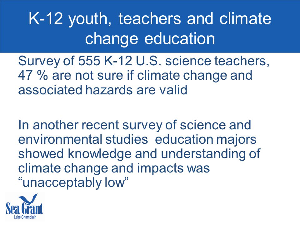 K-12 youth, teachers and climate change education Survey of 555 K-12 U.S. science teachers, 47 % are not sure if climate change and associated hazards