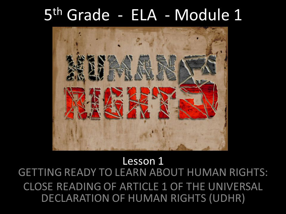 5 th Grade - ELA - Module 1 Lesson 1 GETTING READY TO LEARN ABOUT HUMAN RIGHTS: CLOSE READING OF ARTICLE 1 OF THE UNIVERSAL DECLARATION OF HUMAN RIGHTS (UDHR)