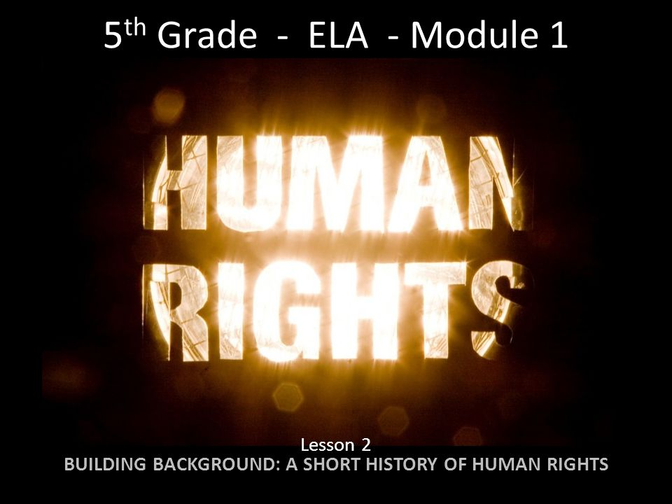 5 th Grade - ELA - Module 1 Lesson 2 BUILDING BACKGROUND: A SHORT HISTORY OF HUMAN RIGHTS