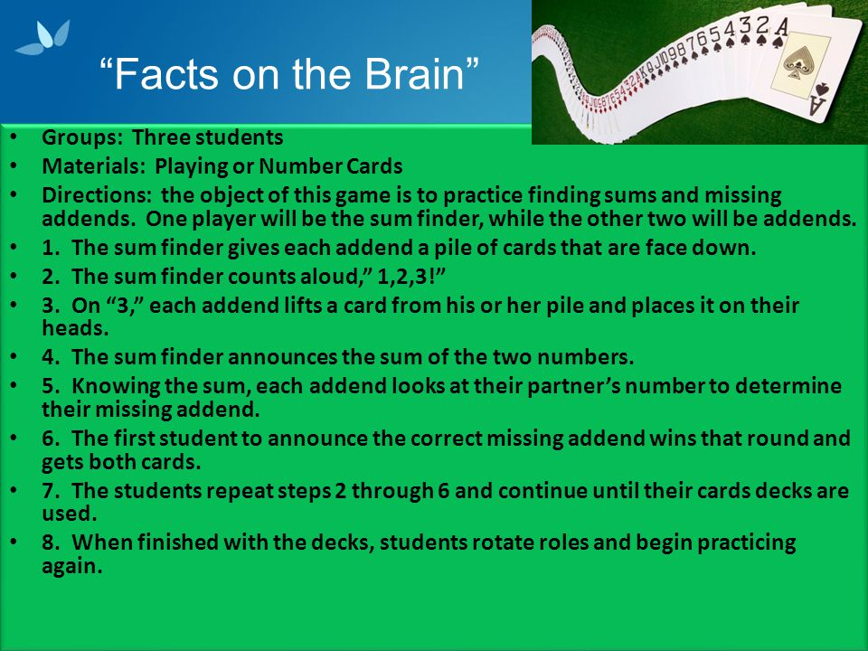 Facts on the Brain Groups: Three students Materials: Playing or Number Cards Directions: the object of this game is to practice finding sums and missing addends.