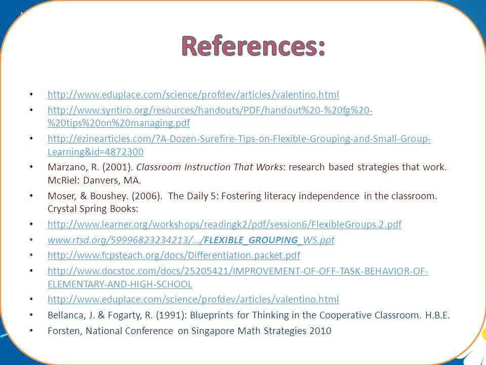 http://www.eduplace.com/science/profdev/articles/valentino.html http://www.syntiro.org/resources/handouts/PDF/handout%20-%20fg%20- %20tips%20on%20managing.pdf http://www.syntiro.org/resources/handouts/PDF/handout%20-%20fg%20- %20tips%20on%20managing.pdf http://ezinearticles.com/ A-Dozen-Surefire-Tips-on-Flexible-Grouping-and-Small-Group- Learning&id=4872300 http://ezinearticles.com/ A-Dozen-Surefire-Tips-on-Flexible-Grouping-and-Small-Group- Learning&id=4872300 Marzano, R.