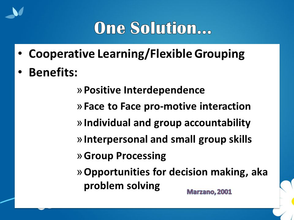 Cooperative Learning/Flexible Grouping Benefits: » Positive Interdependence » Face to Face pro-motive interaction » Individual and group accountability » Interpersonal and small group skills » Group Processing » Opportunities for decision making, aka problem solving Cooperative Learning/Flexible Grouping Benefits: » Positive Interdependence » Face to Face pro-motive interaction » Individual and group accountability » Interpersonal and small group skills » Group Processing » Opportunities for decision making, aka problem solving
