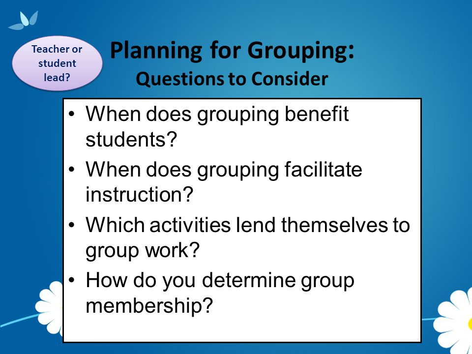 Classroom Activities Grouping OptionsTeacher's RoleStudent Activities Whole Group/ Small Groups Explains procedures Provides instructional scaffolding Facilitates discussion Provides explicit instruction Affirms student diversity Outlining day's agenda/schedule Giving an overview of concepts Sharing personal works Presenting strategies Developing background knowledge Individual Guides individual development Encourages individual student interests Independence & Stamina Applying key concepts, strategies and skills Composing written response Developing understanding Creating own investigations