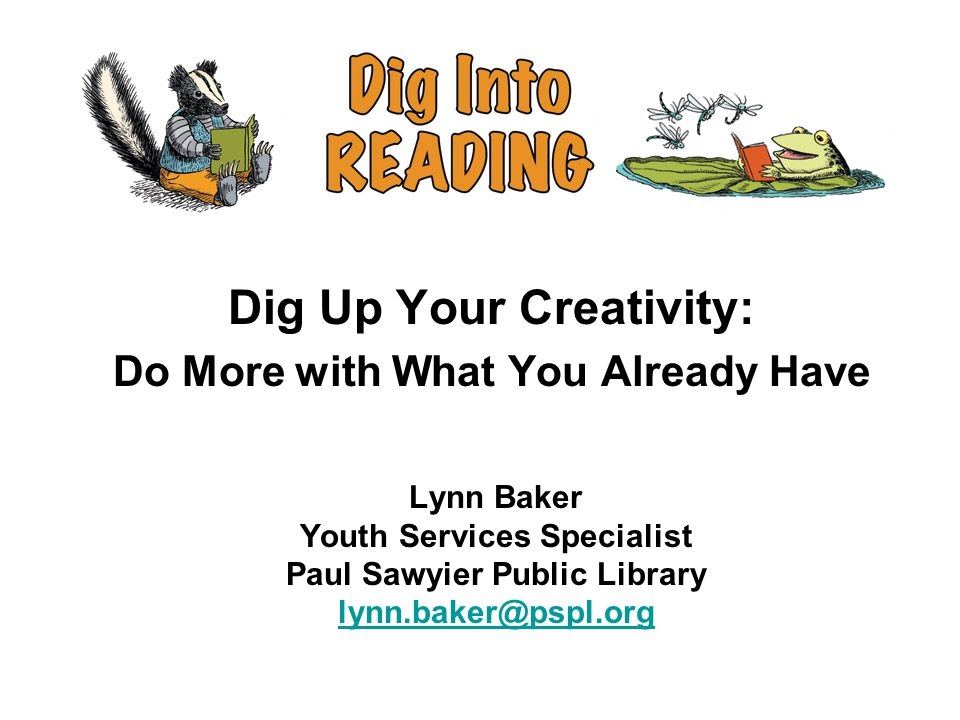 Lynn Baker Youth Services Specialist Paul Sawyier Public Library lynn.baker@pspl.org lynn.baker@pspl.org Dig Up Your Creativity: Do More with What You Already Have