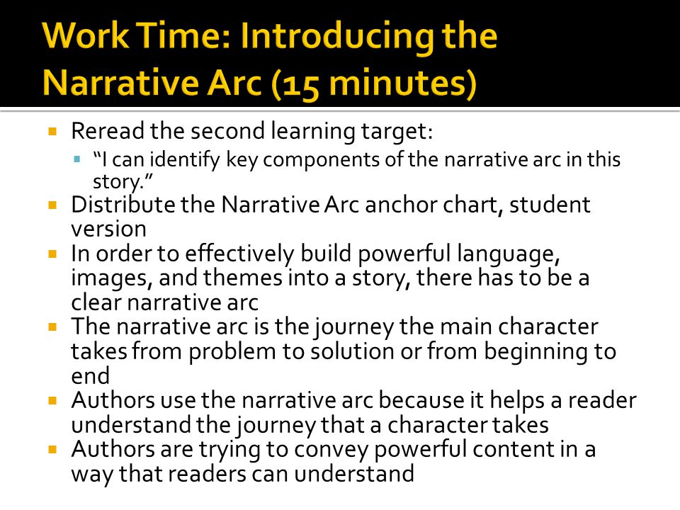  Reread the second learning target:  I can identify key components of the narrative arc in this story.  Distribute the Narrative Arc anchor chart, student version  In order to effectively build powerful language, images, and themes into a story, there has to be a clear narrative arc  The narrative arc is the journey the main character takes from problem to solution or from beginning to end  Authors use the narrative arc because it helps a reader understand the journey that a character takes  Authors are trying to convey powerful content in a way that readers can understand