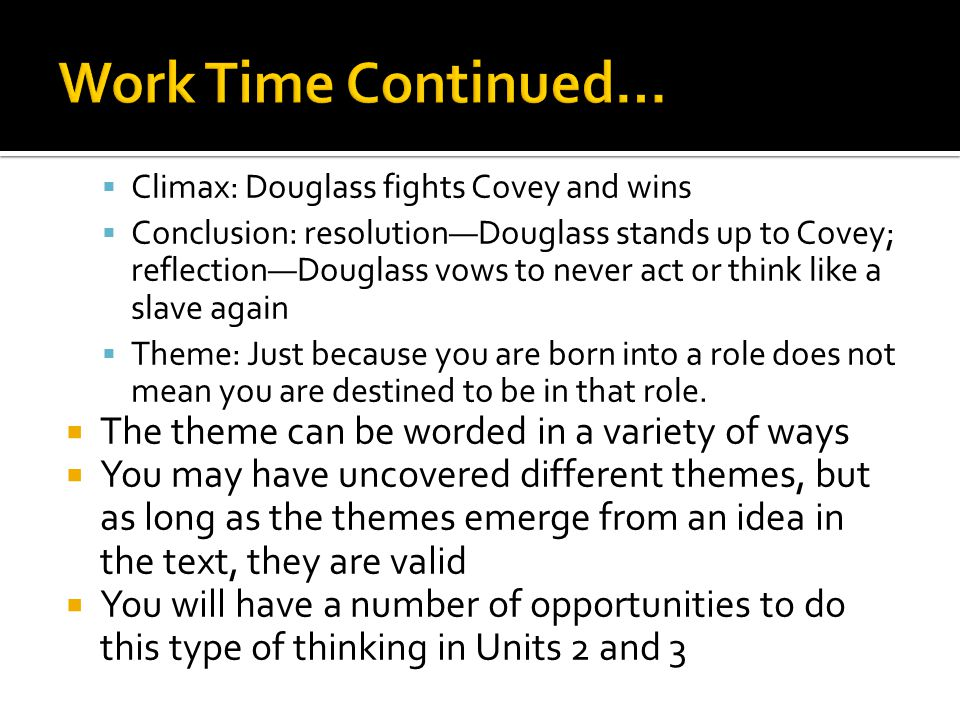  Climax: Douglass fights Covey and wins  Conclusion: resolution—Douglass stands up to Covey; reflection—Douglass vows to never act or think like a slave again  Theme: Just because you are born into a role does not mean you are destined to be in that role.