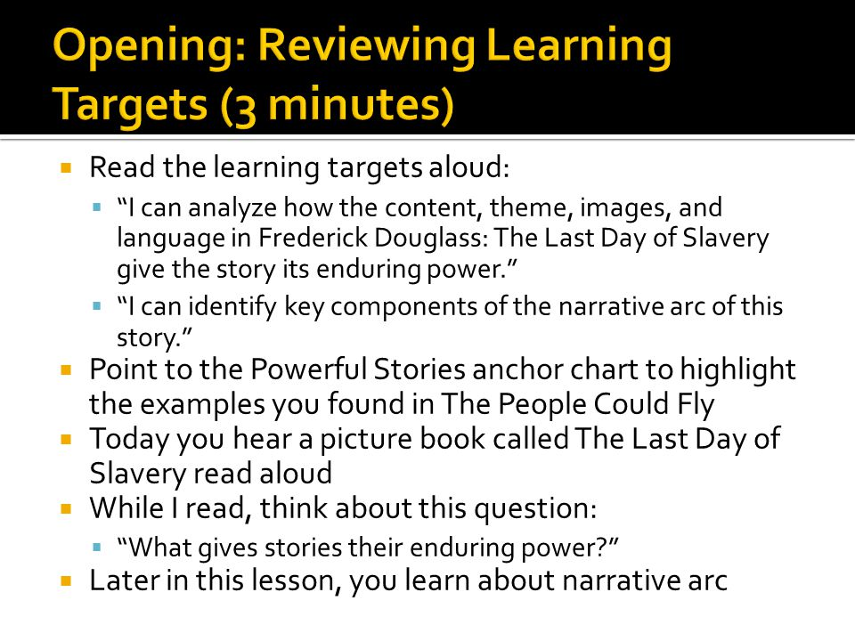  Read the learning targets aloud:  I can analyze how the content, theme, images, and language in Frederick Douglass: The Last Day of Slavery give the story its enduring power.  I can identify key components of the narrative arc of this story.  Point to the Powerful Stories anchor chart to highlight the examples you found in The People Could Fly  Today you hear a picture book called The Last Day of Slavery read aloud  While I read, think about this question:  What gives stories their enduring power?  Later in this lesson, you learn about narrative arc