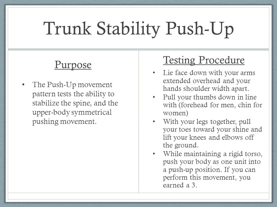 Trunk Stability Push-Up Purpose The Push-Up movement pattern tests the ability to stabilize the spine, and the upper-body symmetrical pushing movement