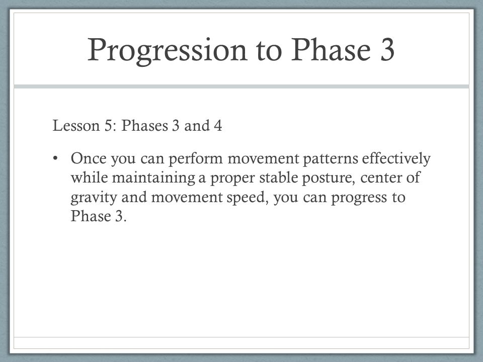 Progression to Phase 3 Lesson 5: Phases 3 and 4 Once you can perform movement patterns effectively while maintaining a proper stable posture, center o