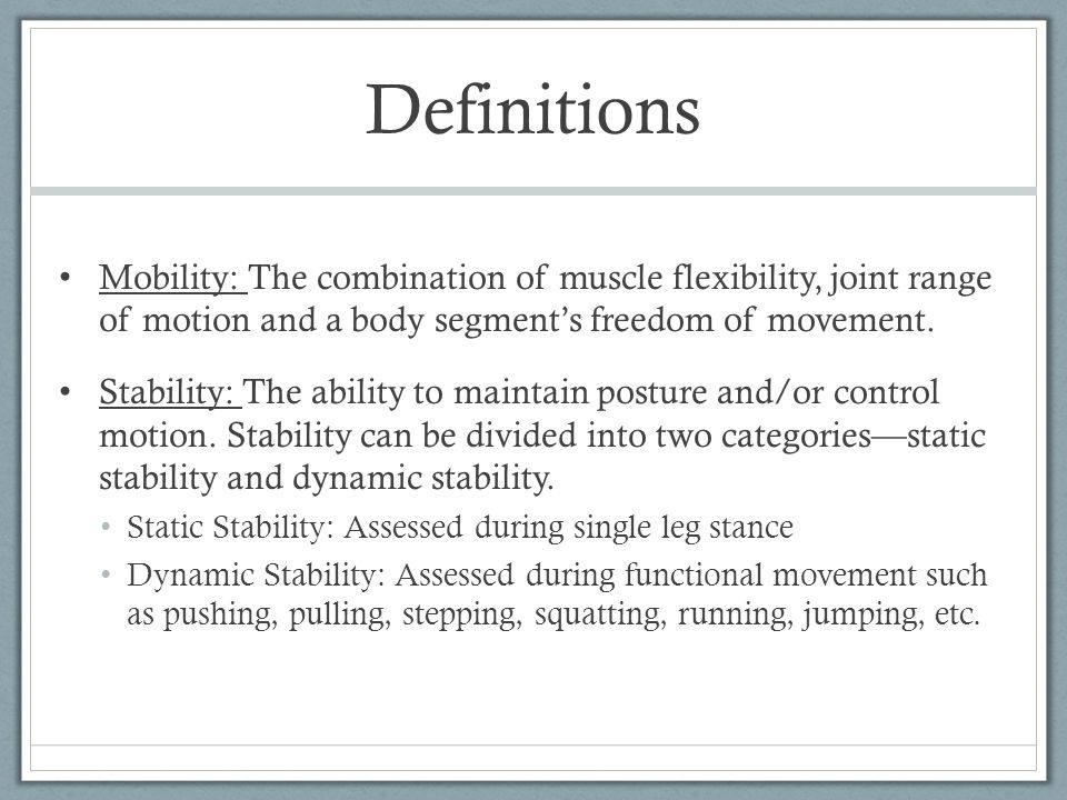 Definitions Mobility: The combination of muscle flexibility, joint range of motion and a body segment's freedom of movement. Stability: The ability to