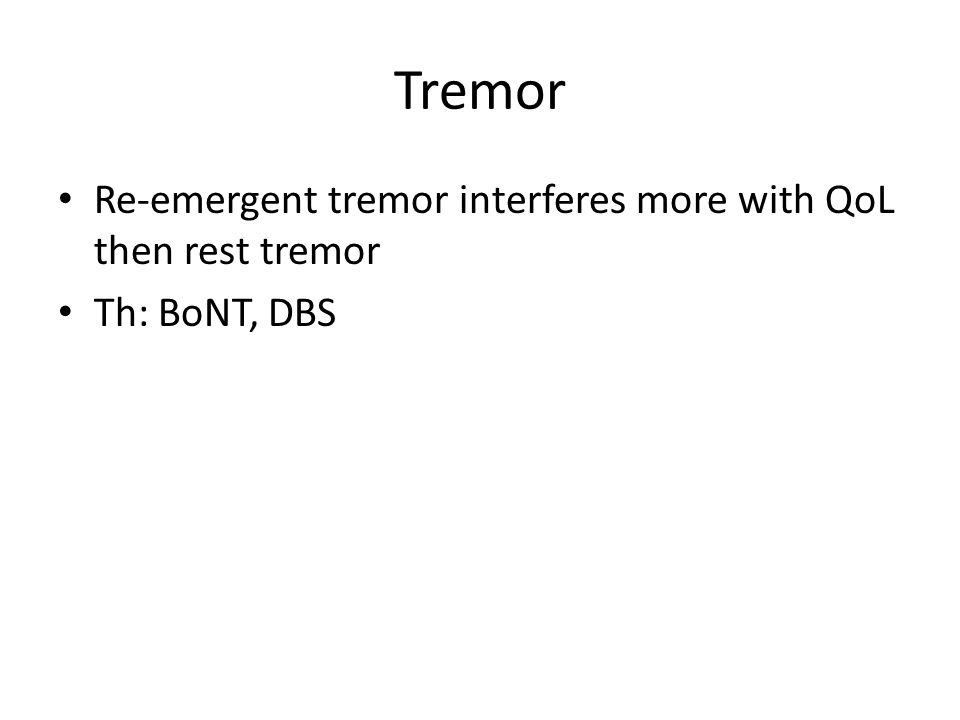 Tremor Re-emergent tremor interferes more with QoL then rest tremor Th: BoNT, DBS