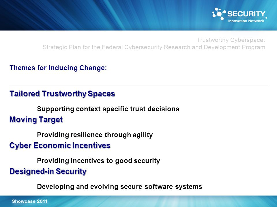 Trustworthy Cyberspace: Strategic Plan for the Federal Cybersecurity Research and Development Program Themes for Inducing Change: Tailored Trustworthy Spaces Supporting context specific trust decisions Moving Target Providing resilience through agility Cyber Economic Incentives Providing incentives to good security Designed-in Security Developing and evolving secure software systems