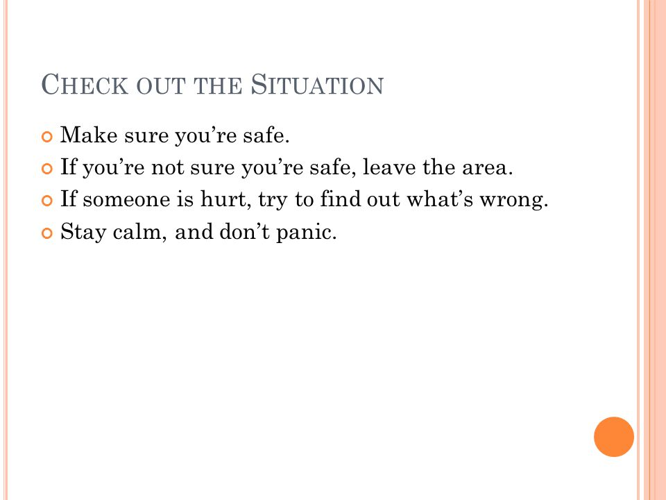 C HECK OUT THE S ITUATION Make sure you're safe.If you're not sure you're safe, leave the area.
