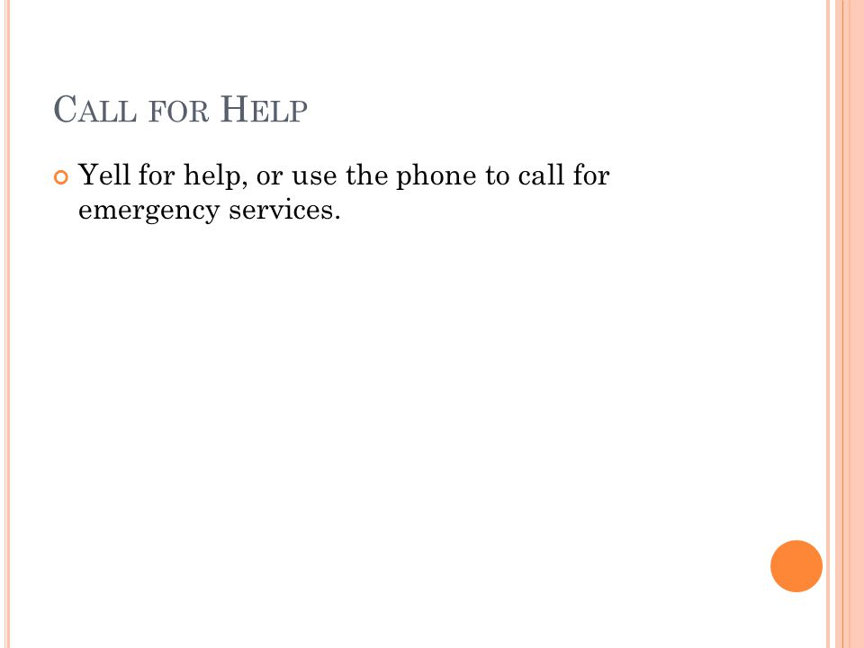 C ALL FOR H ELP Yell for help, or use the phone to call for emergency services.