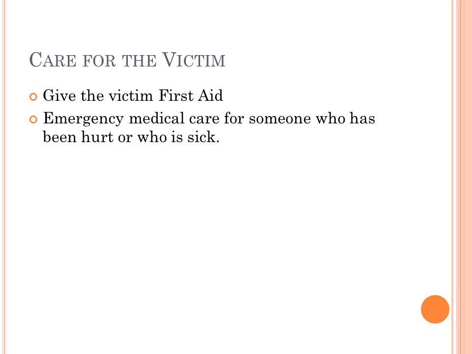 C ARE FOR THE V ICTIM Give the victim First Aid Emergency medical care for someone who has been hurt or who is sick.