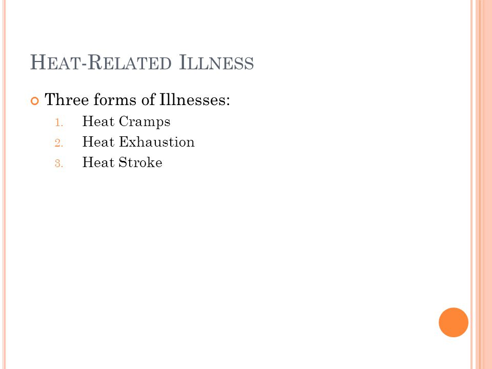 H EAT -R ELATED I LLNESS Three forms of Illnesses: 1. Heat Cramps 2. Heat Exhaustion 3. Heat Stroke