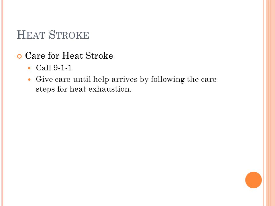 H EAT S TROKE Care for Heat Stroke Call 9-1-1 Give care until help arrives by following the care steps for heat exhaustion.