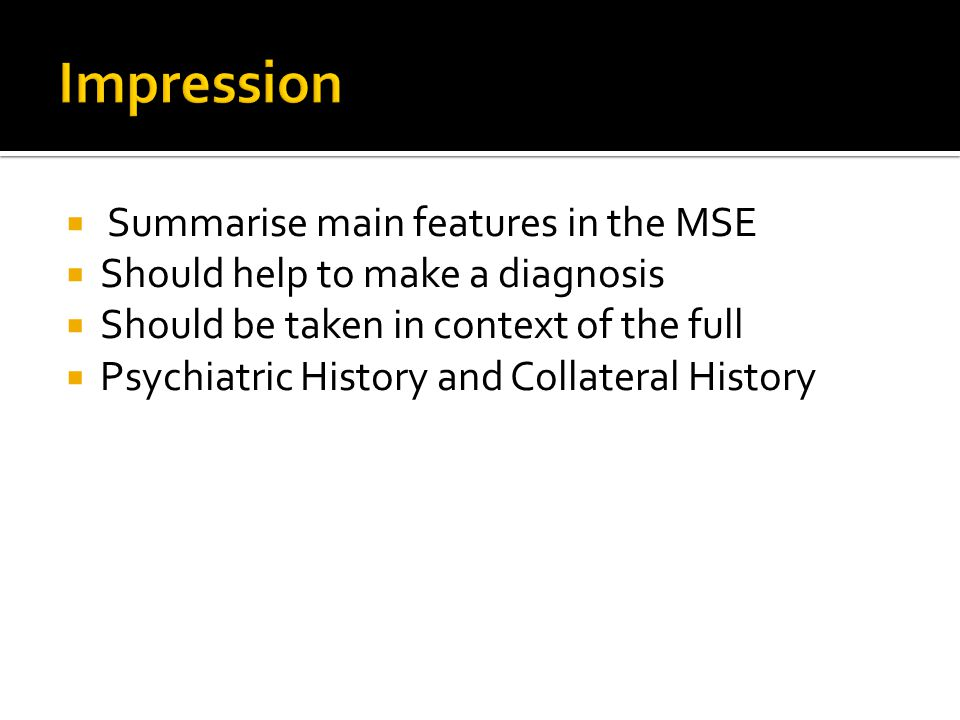  Summarise main features in the MSE  Should help to make a diagnosis  Should be taken in context of the full  Psychiatric History and Collateral History